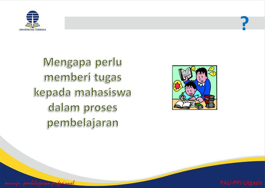 Tugas menuju pembelajaran profesional PAU-PPI-Litgasis Kembangkan Rancangan Tugas I, Tugas II dan Tugas III untuk mengukur ketercapaian kompetensi mahasiswa sesuai RAT.
