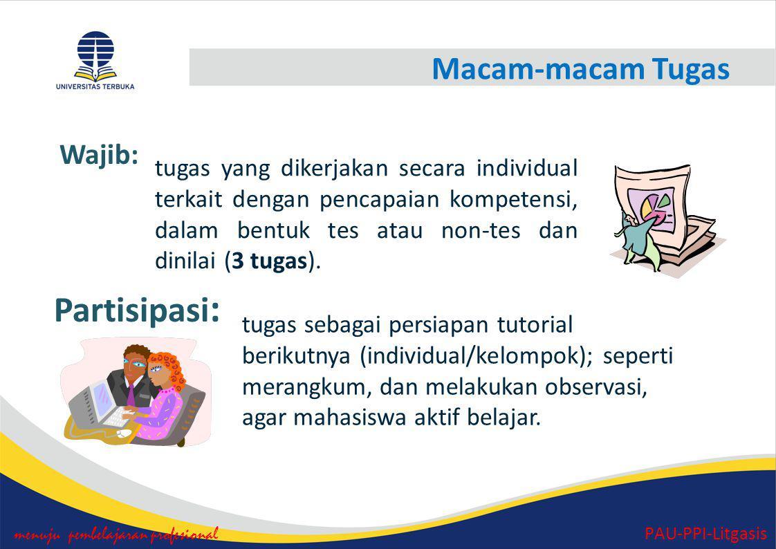 Macam-macam Tugas menuju pembelajaran profesional PAU-PPI-Litgasis Partisipasi : Wajib: tugas yang dikerjakan secara individual terkait dengan pencapaian kompetensi, dalam bentuk tes atau non-tes dan dinilai (3 tugas).