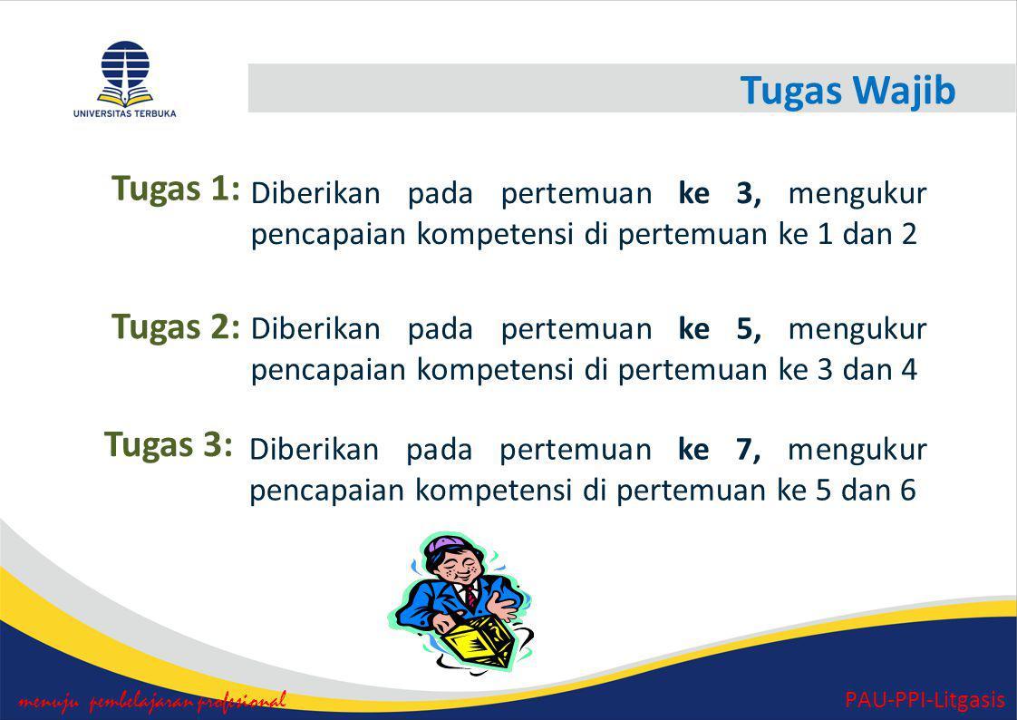 Tugas Wajib menuju pembelajaran profesional PAU-PPI-Litgasis Tugas 1: Diberikan pada pertemuan ke 3, mengukur pencapaian kompetensi di pertemuan ke 1 dan 2 Tugas 2: Diberikan pada pertemuan ke 5, mengukur pencapaian kompetensi di pertemuan ke 3 dan 4 Tugas 3: Diberikan pada pertemuan ke 7, mengukur pencapaian kompetensi di pertemuan ke 5 dan 6