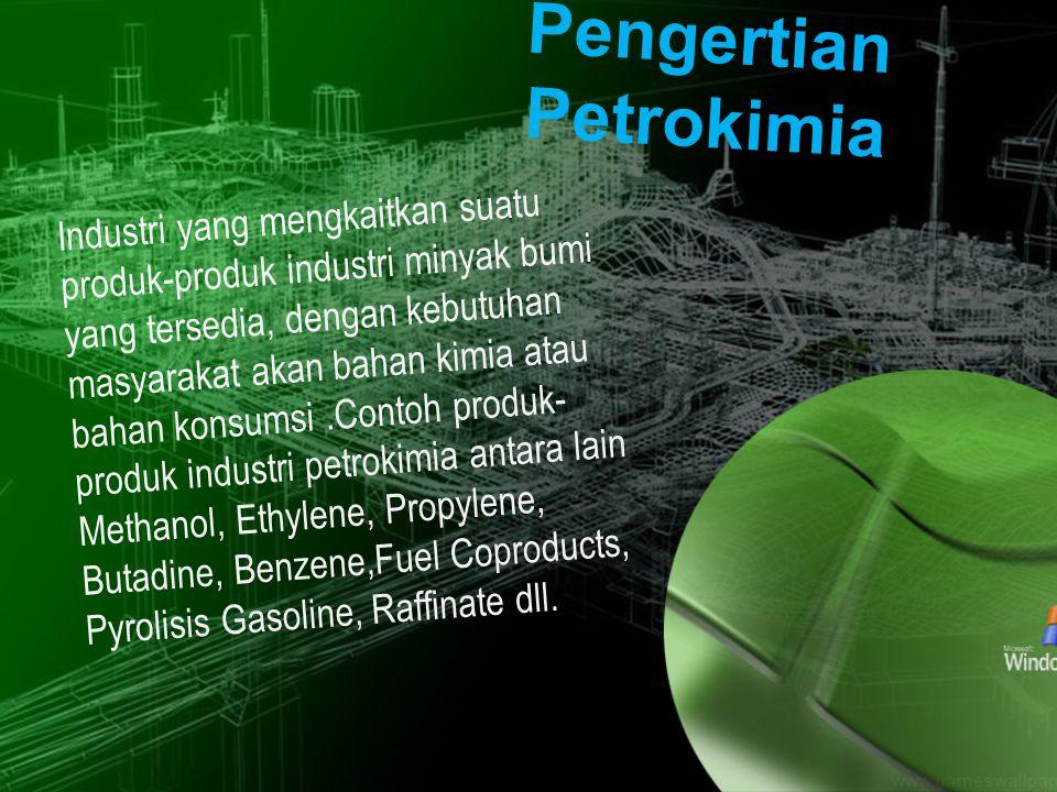 Pengertian Petrokimia Industri yang mengkaitkan suatu produk-produk industri minyak bumi yang tersedia, dengan kebutuhan masyarakat akan bahan kimia atau bahan konsumsi.Contoh produk- produk industri petrokimia antara lain Methanol, Ethylene, Propylene, Butadine, Benzene,Fuel Coproducts, Pyrolisis Gasoline, Raffinate dll.