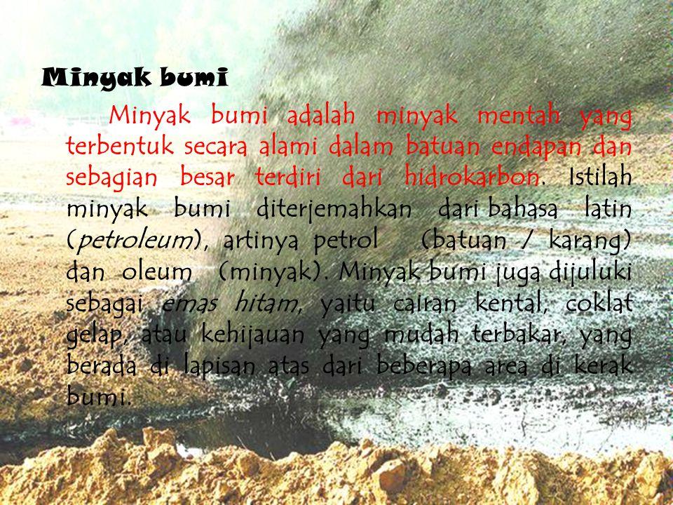 Minyak bumi Minyak bumi adalah minyak mentah yang terbentuk secara alami dalam batuan endapan dan sebagian besar terdiri dari hidrokarbon.