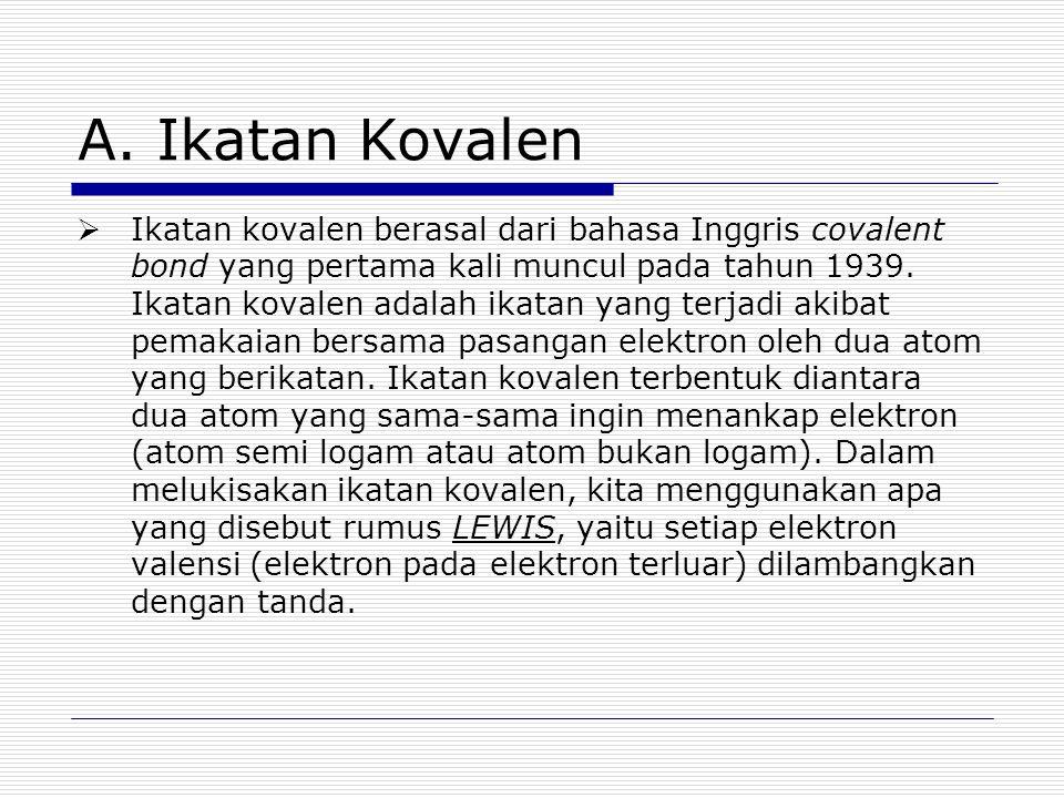 A. Ikatan Kovalen  Ikatan kovalen berasal dari bahasa Inggris covalent bond yang pertama kali muncul pada tahun 1939. Ikatan kovalen adalah ikatan ya