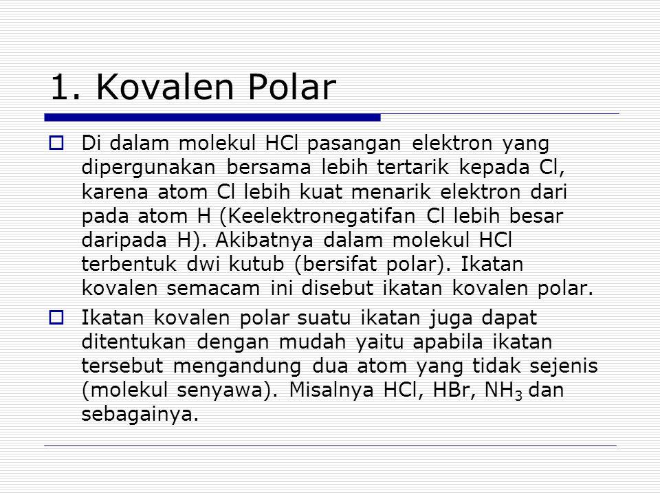 1. Kovalen Polar  Di dalam molekul HCl pasangan elektron yang dipergunakan bersama lebih tertarik kepada Cl, karena atom Cl lebih kuat menarik elektr