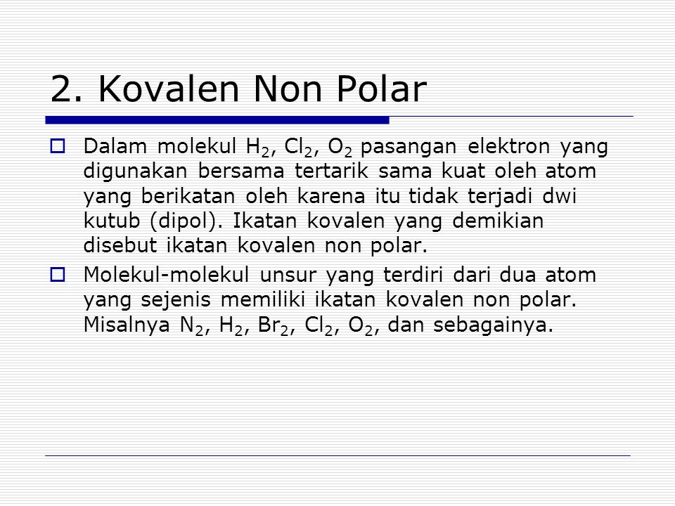 2. Kovalen Non Polar  Dalam molekul H 2, Cl 2, O 2 pasangan elektron yang digunakan bersama tertarik sama kuat oleh atom yang berikatan oleh karena i