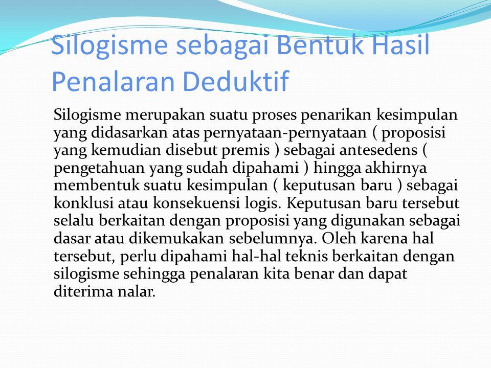 Silogisme sebagai Bentuk Hasil Penalaran Deduktif Silogisme merupakan suatu proses penarikan kesimpulan yang didasarkan atas pernyataan-pernyataan ( proposisi yang kemudian disebut premis ) sebagai antesedens ( pengetahuan yang sudah dipahami ) hingga akhirnya membentuk suatu kesimpulan ( keputusan baru ) sebagai konklusi atau konsekuensi logis.