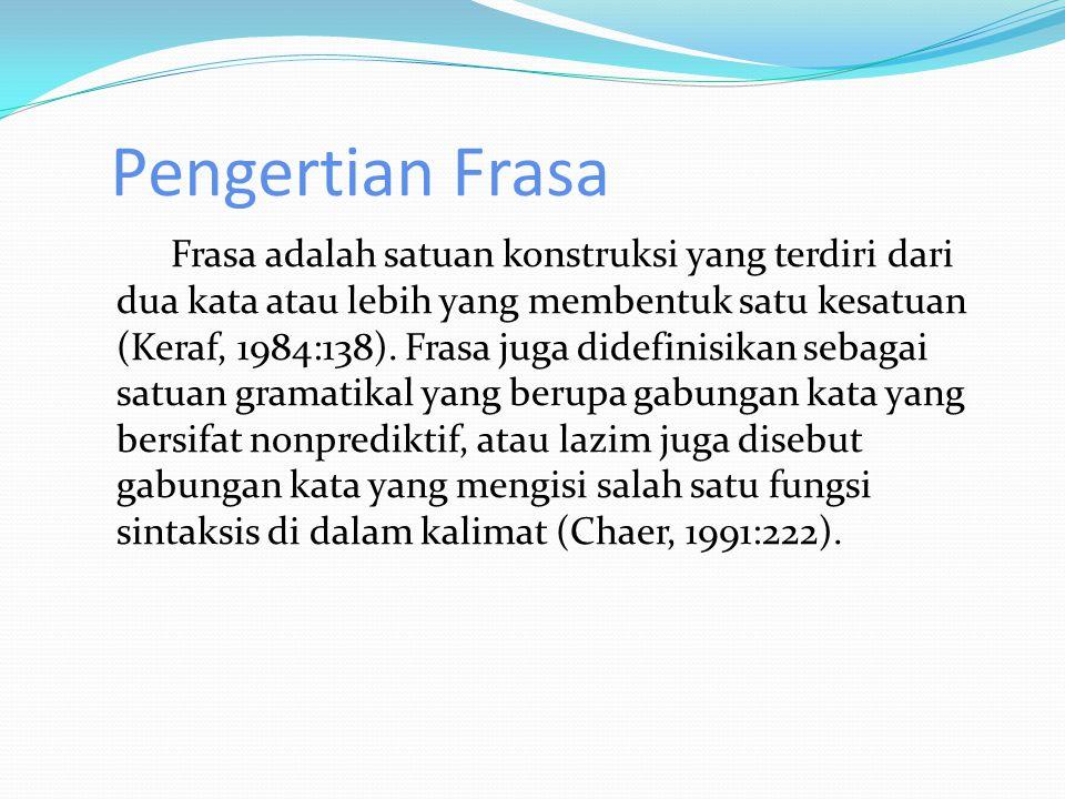 Pengertian Frasa Frasa adalah satuan konstruksi yang terdiri dari dua kata atau lebih yang membentuk satu kesatuan (Keraf, 1984:138).