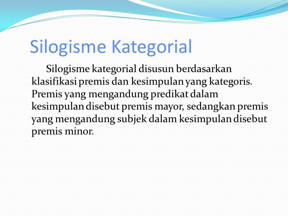 Silogisme Kategorial Silogisme kategorial disusun berdasarkan klasifikasi premis dan kesimpulan yang kategoris.