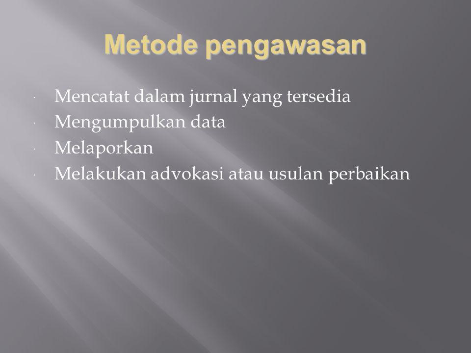 Metode pengawasan  Mencatat dalam jurnal yang tersedia  Mengumpulkan data  Melaporkan  Melakukan advokasi atau usulan perbaikan