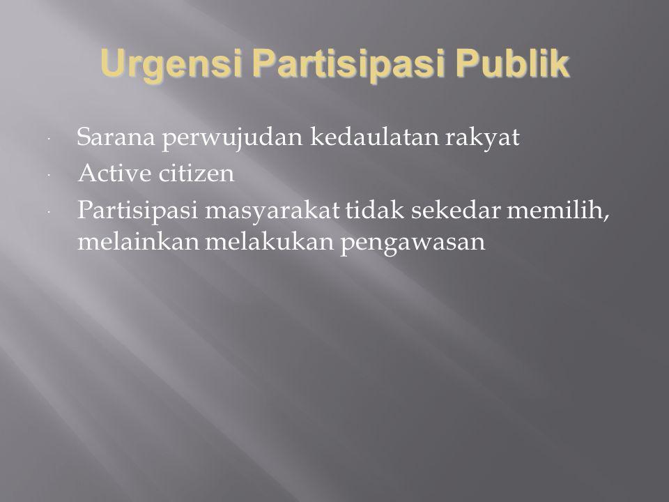 Urgensi Partisipasi Publik  Sarana perwujudan kedaulatan rakyat  Active citizen  Partisipasi masyarakat tidak sekedar memilih, melainkan melakukan