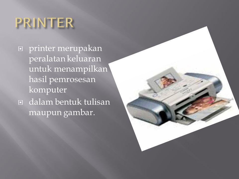  printer merupakan peralatan keluaran untuk menampilkan hasil pemrosesan komputer  dalam bentuk tulisan maupun gambar.
