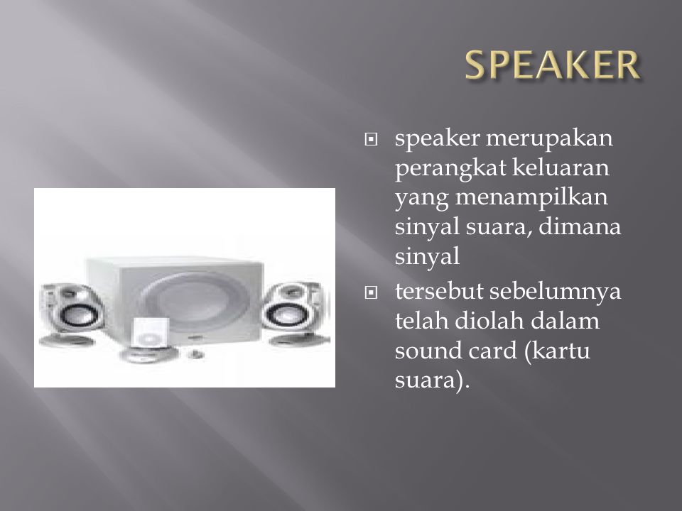  speaker merupakan perangkat keluaran yang menampilkan sinyal suara, dimana sinyal  tersebut sebelumnya telah diolah dalam sound card (kartu suara).