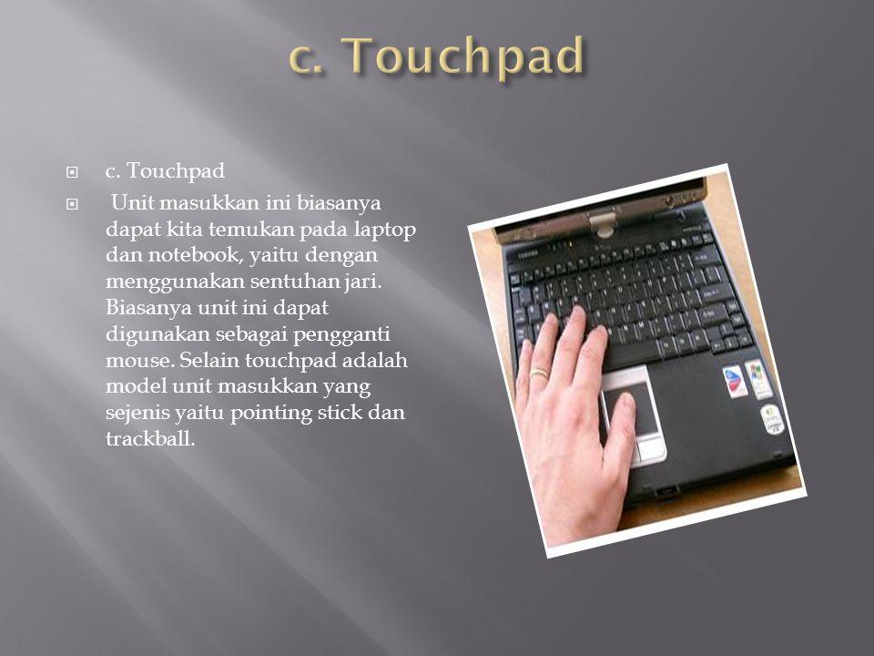  c. Touchpad  Unit masukkan ini biasanya dapat kita temukan pada laptop dan notebook, yaitu dengan menggunakan sentuhan jari. Biasanya unit ini dapa