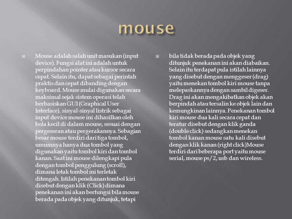 Mouse adalah salah unit masukan (input device). Fungsi alat ini adalah untuk perpindahan pointer atau kursor secara cepat. Selain itu, dapat sebagai