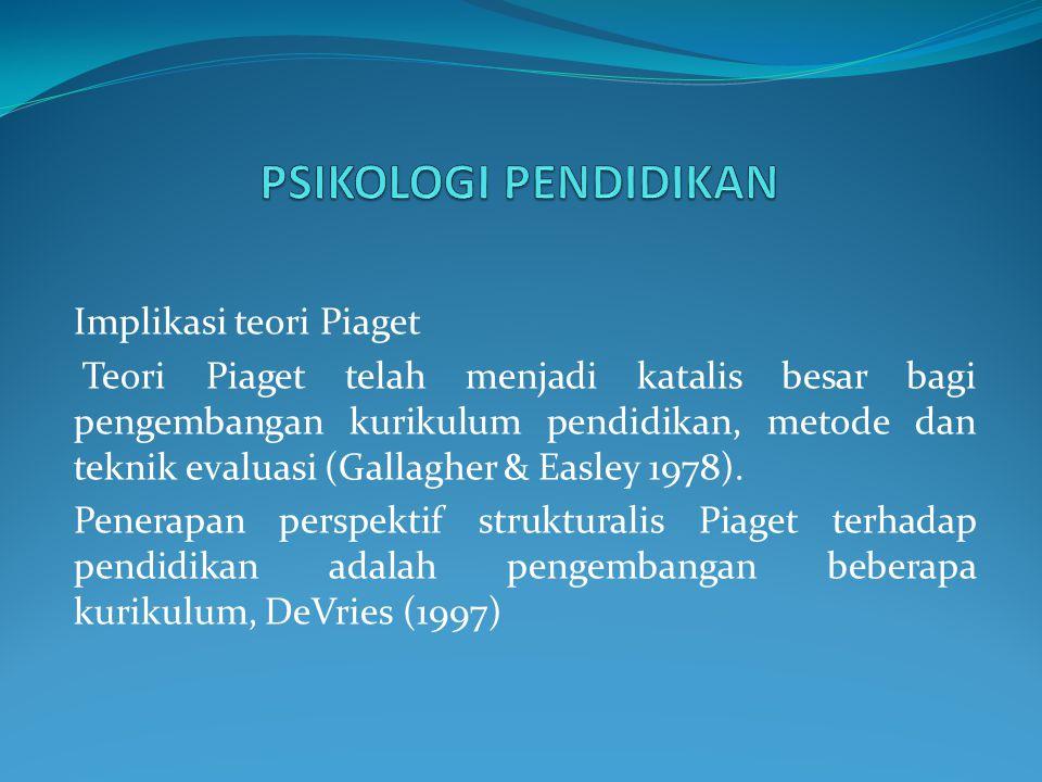Implikasi teori Piaget Teori Piaget telah menjadi katalis besar bagi pengembangan kurikulum pendidikan, metode dan teknik evaluasi (Gallagher & Easley