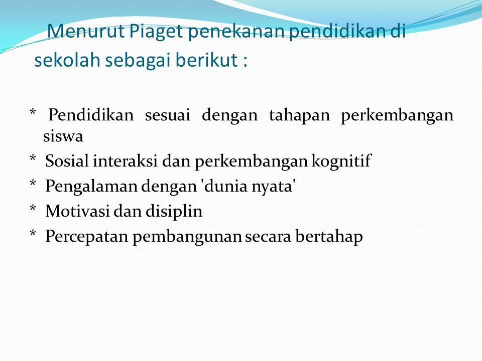 Menurut Piaget penekanan pendidikan di sekolah sebagai berikut : * Pendidikan sesuai dengan tahapan perkembangan siswa * Sosial interaksi dan perkembangan kognitif * Pengalaman dengan dunia nyata * Motivasi dan disiplin * Percepatan pembangunan secara bertahap