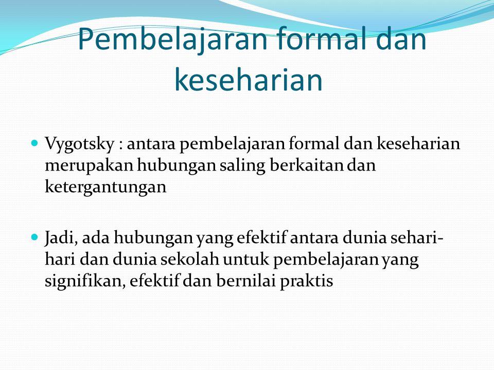 Pembelajaran formal dan keseharian Vygotsky : antara pembelajaran formal dan keseharian merupakan hubungan saling berkaitan dan ketergantungan Jadi, ada hubungan yang efektif antara dunia sehari- hari dan dunia sekolah untuk pembelajaran yang signifikan, efektif dan bernilai praktis