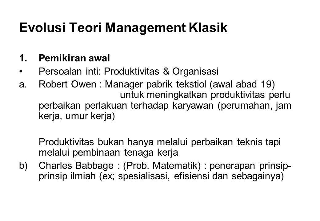 Evolusi Teori Management Klasik 1.Pemikiran awal Persoalan inti: Produktivitas & Organisasi a.Robert Owen : Manager pabrik tekstiol (awal abad 19) unt