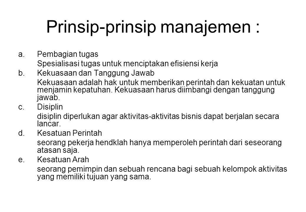 Prinsip-prinsip manajemen : a.Pembagian tugas Spesialisasi tugas untuk menciptakan efisiensi kerja b.Kekuasaan dan Tanggung Jawab Kekuasaan adalah hak
