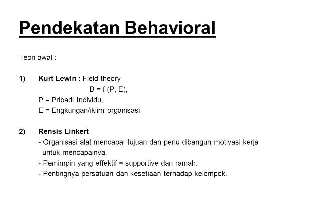 Pendekatan Behavioral Teori awal : 1)Kurt Lewin : Field theory B = f (P, E), P = Pribadi Individu, E = Engkungan/iklim organisasi 2)Rensis Linkert - O