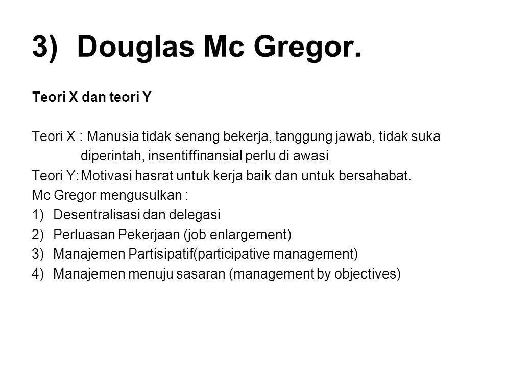 3)Douglas Mc Gregor. Teori X dan teori Y Teori X : Manusia tidak senang bekerja, tanggung jawab, tidak suka diperintah, insentiffinansial perlu di awa