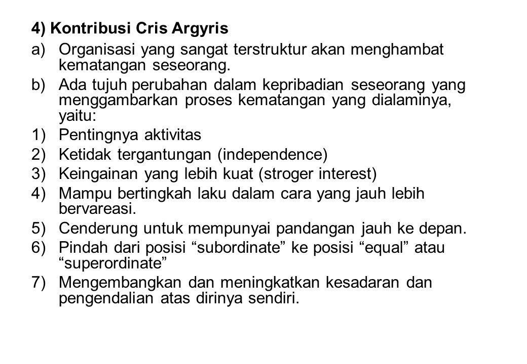 4) Kontribusi Cris Argyris a)Organisasi yang sangat terstruktur akan menghambat kematangan seseorang. b)Ada tujuh perubahan dalam kepribadian seseoran