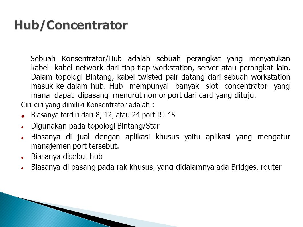 Sebuah Konsentrator/Hub adalah sebuah perangkat yang menyatukan kabel- kabel network dari tiap-tiap workstation, server atau perangkat lain.