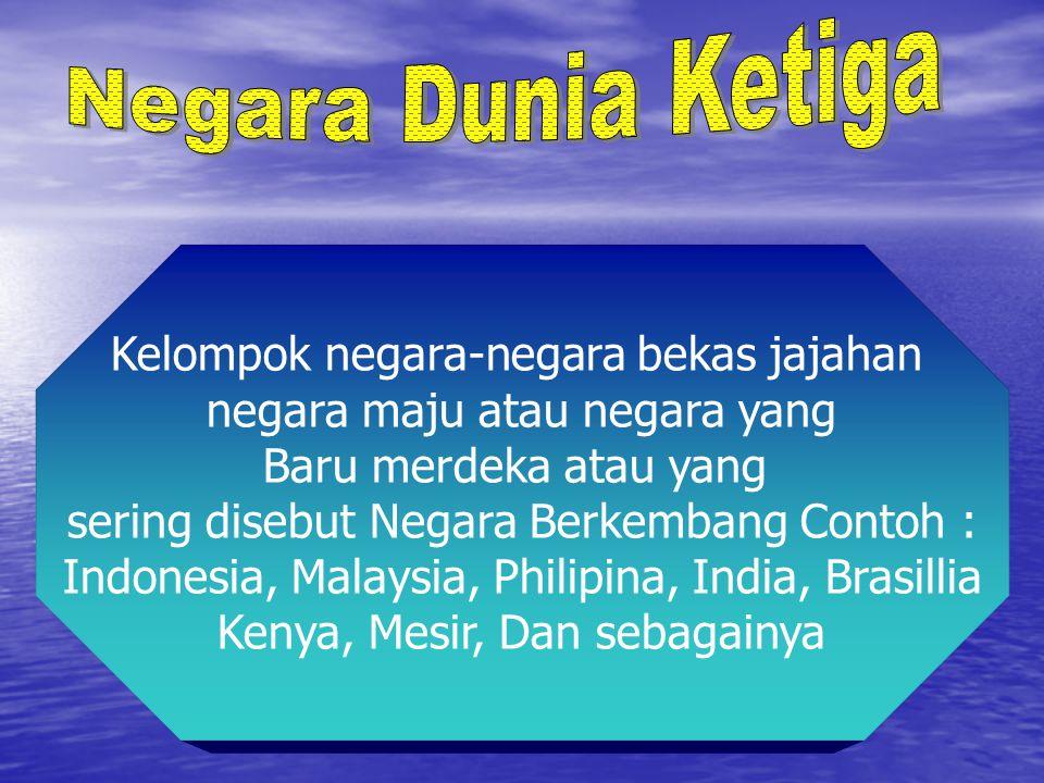 Kelompok negara-negara bekas jajahan negara maju atau negara yang Baru merdeka atau yang sering disebut Negara Berkembang Contoh : Indonesia, Malaysia