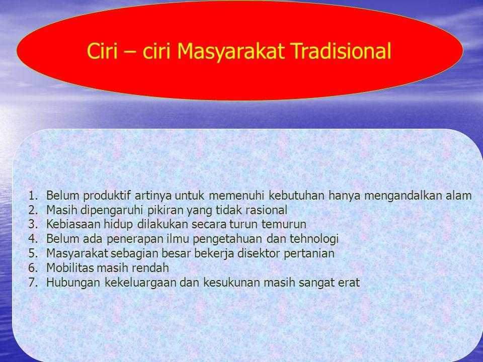 Ciri – ciri Masyarakat Tradisional 1.Belum produktif artinya untuk memenuhi kebutuhan hanya mengandalkan alam 2.Masih dipengaruhi pikiran yang tidak r