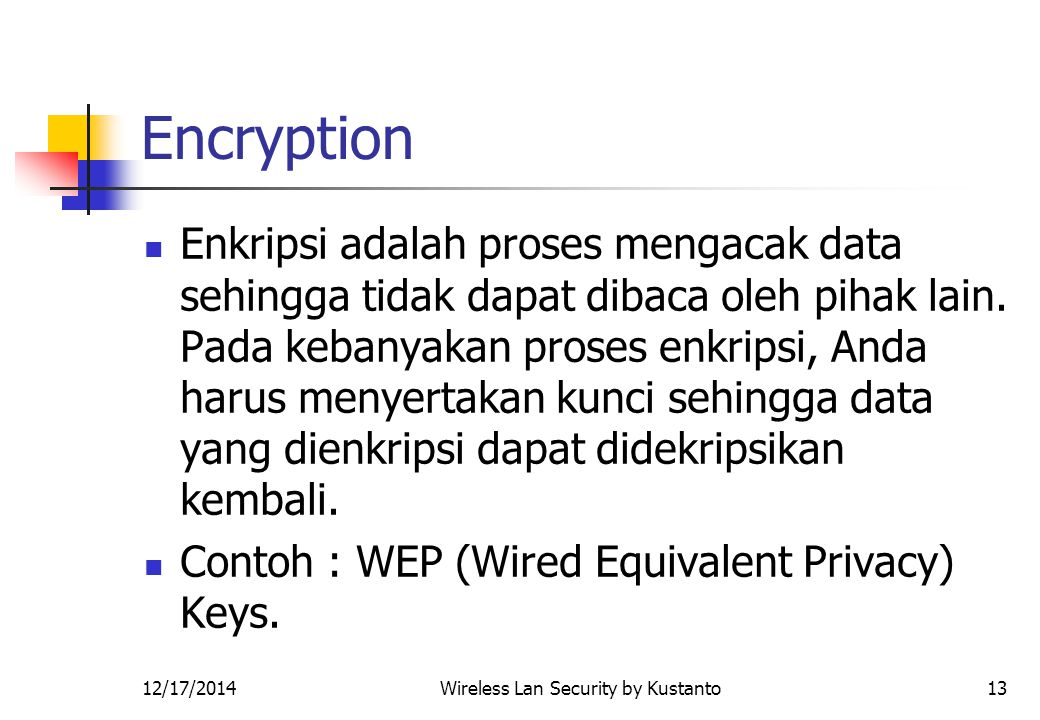 12/17/2014Wireless Lan Security by Kustanto13 Encryption Enkripsi adalah proses mengacak data sehingga tidak dapat dibaca oleh pihak lain. Pada kebany