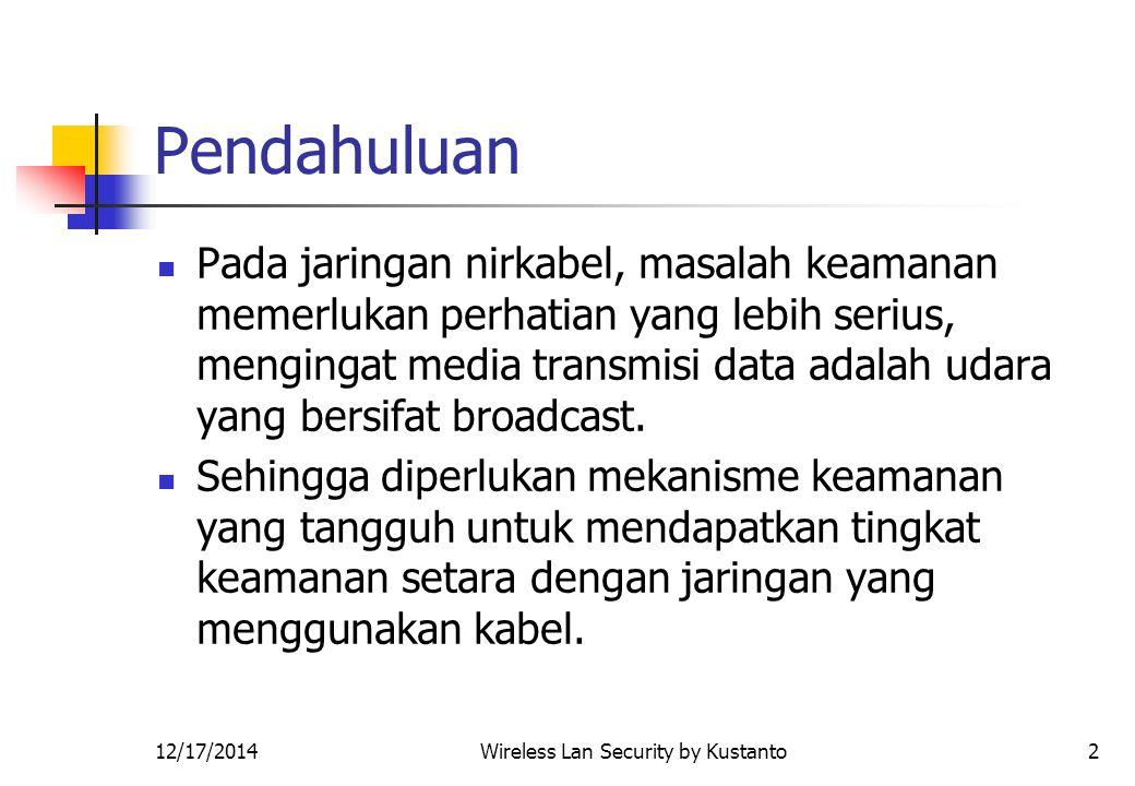 12/17/2014Wireless Lan Security by Kustanto2 Pendahuluan Pada jaringan nirkabel, masalah keamanan memerlukan perhatian yang lebih serius, mengingat media transmisi data adalah udara yang bersifat broadcast.