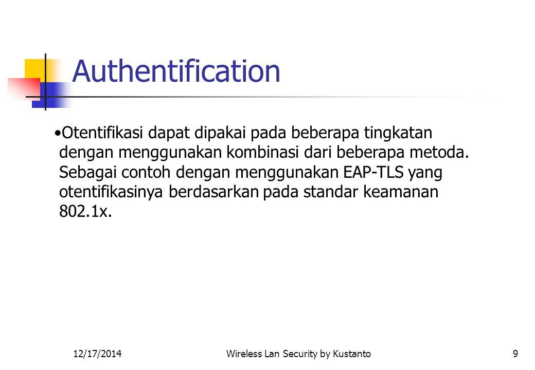 12/17/2014Wireless Lan Security by Kustanto9 Authentification Otentifikasi dapat dipakai pada beberapa tingkatan dengan menggunakan kombinasi dari beberapa metoda.