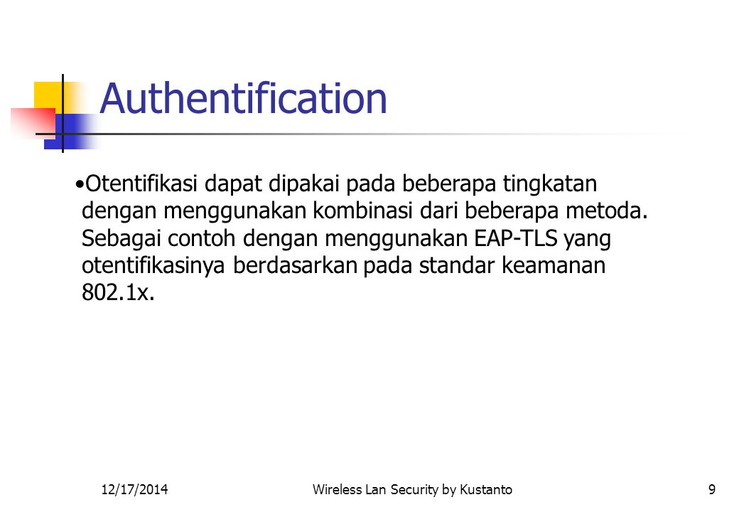 12/17/2014Wireless Lan Security by Kustanto10 Proses authentikasi EAP-TLS Wifi Client mengirim pesan Identity ke access point, dengan EAP-request, Authentication server mengirim sertifikat kepada Wifi Client dan meminta sertifikat dari Wifi Client.