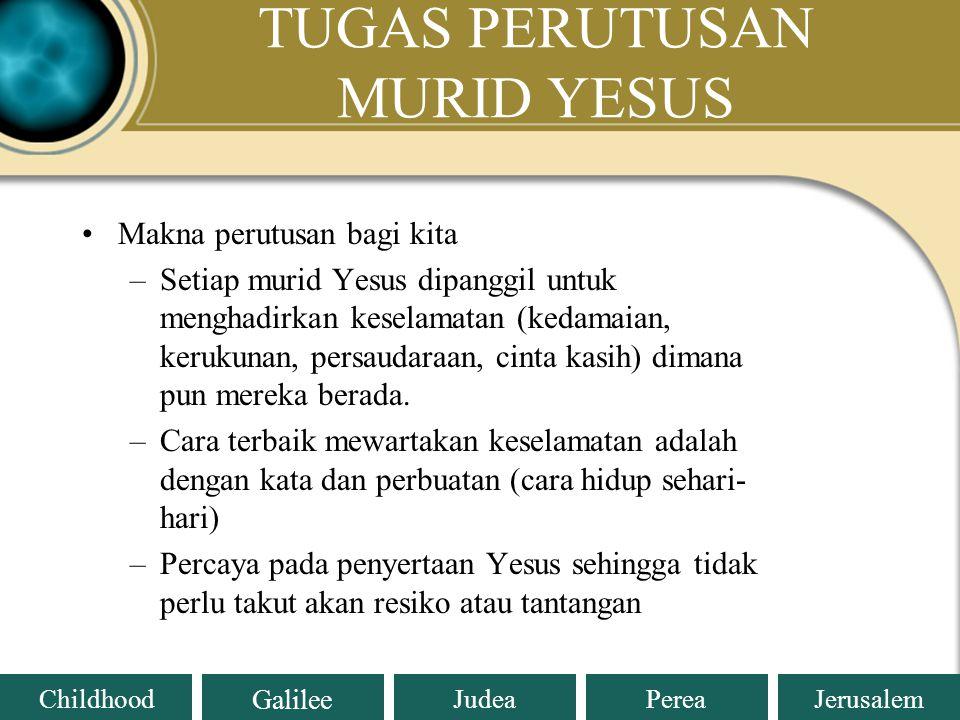 Judea Galilee ChildhoodPereaJerusalem TUGAS PERUTUSAN MURID YESUS Jaminan menjalankan tugas perutusan: –Yesus menyertai selalu (Mat 28:19-20) –Tidak a