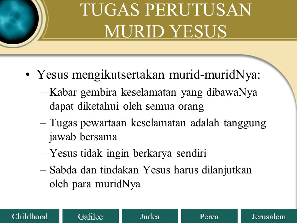 Judea Galilee ChildhoodPereaJerusalem TUGAS PERUTUSAN MURID YESUS Tugas pokok Yesus: mewartakan Injil/Kabar Gembira tentang datangnya Kerajaan Allah :