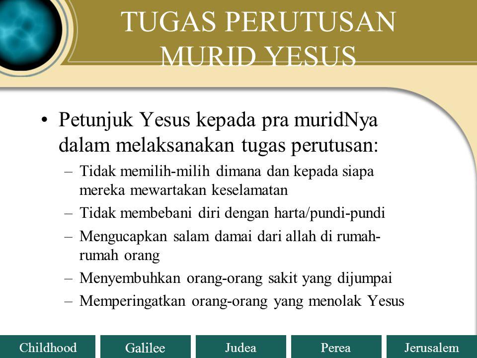 Judea Galilee ChildhoodPereaJerusalem TUGAS PERUTUSAN MURID-MURID YESUS Lukas 10:1-12; 17-20 1.Yesus mengutus muridNya berdua-dua menunjukkan bahwa Yeus tidak ingin berkarya sendiri, Ia mengikutsertakan muridNya karena pewartaan adalah tanggung jawab bersama (ay.