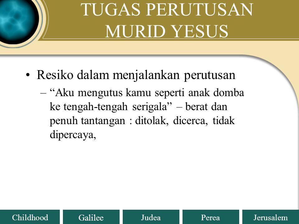 Judea Galilee ChildhoodPereaJerusalem TUGAS PERUTUSAN MURID YESUS Petunjuk Yesus kepada pra muridNya dalam melaksanakan tugas perutusan: –Tidak memili
