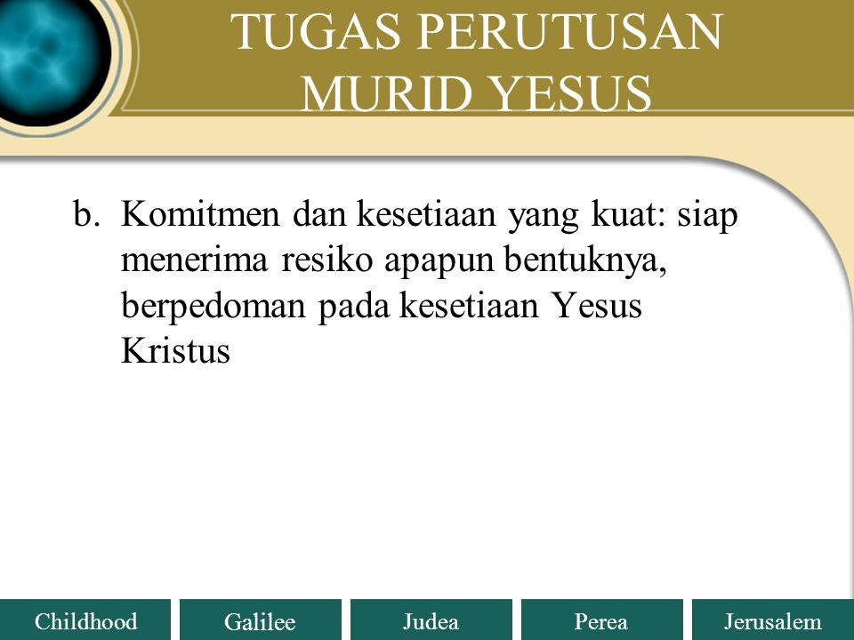 Judea Galilee ChildhoodPereaJerusalem TUGAS PERUTUSAN MURID YESUS b.Komitmen dan kesetiaan yang kuat: siap menerima resiko apapun bentuknya, berpedoman pada kesetiaan Yesus Kristus