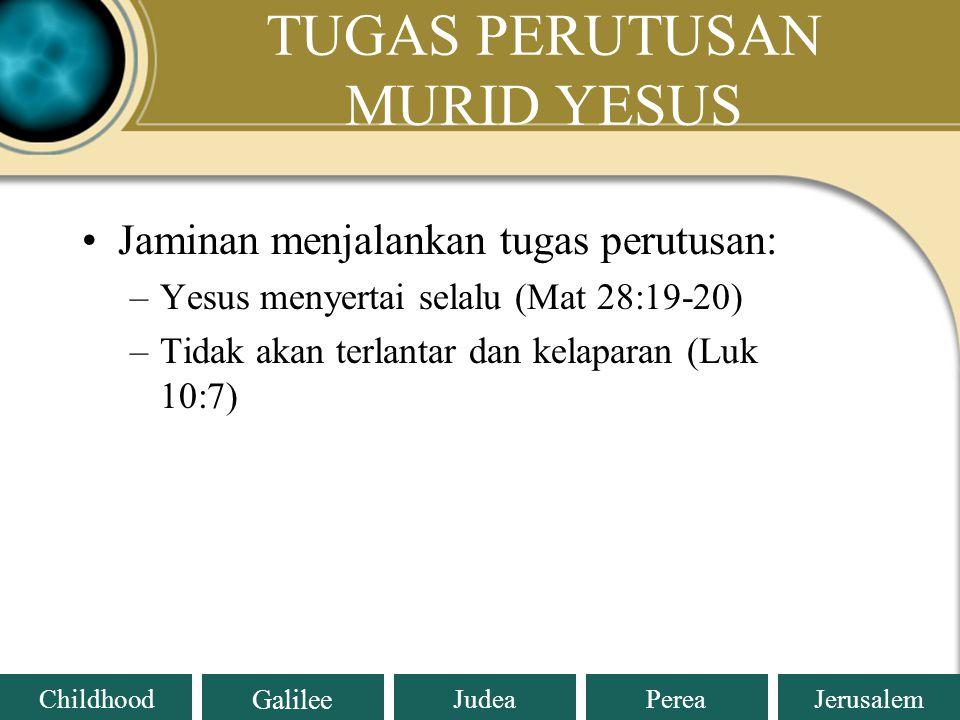 Judea Galilee ChildhoodPereaJerusalem TUGAS PERUTUSAN MURID YESUS Jaminan menjalankan tugas perutusan: –Yesus menyertai selalu (Mat 28:19-20) –Tidak akan terlantar dan kelaparan (Luk 10:7)
