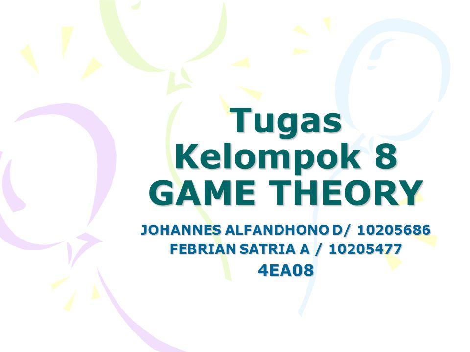 Tugas Kelompok 8 GAME THEORY JOHANNES ALFANDHONO D/ 10205686 FEBRIAN SATRIA A / 10205477 4EA08