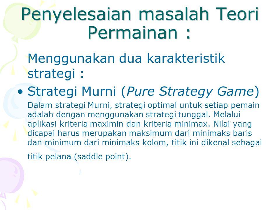 Penyelesaian masalah Teori Permainan : Menggunakan dua karakteristik strategi : Strategi Murni (Pure Strategy Game) Dalam strategi Murni, strategi opt