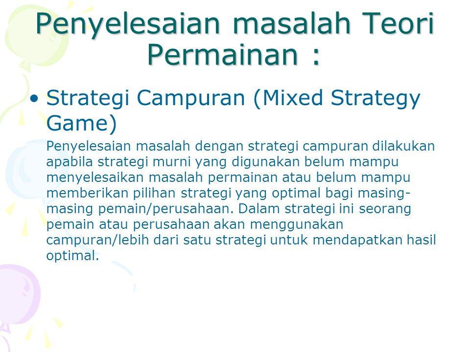 Penyelesaian masalah Teori Permainan : Strategi Campuran (Mixed Strategy Game) Penyelesaian masalah dengan strategi campuran dilakukan apabila strateg