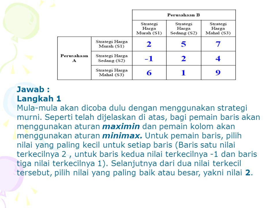 Jawab : Langkah 1 Mula-mula akan dicoba dulu dengan menggunakan strategi murni. Seperti telah dijelaskan di atas, bagi pemain baris akan menggunakan a