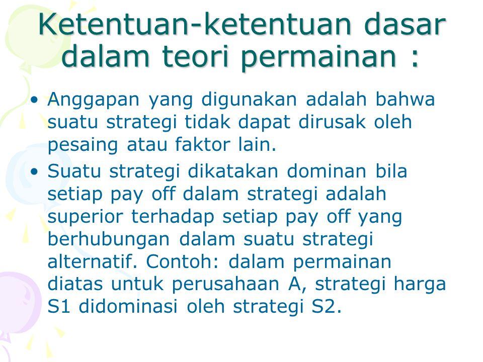 Ketentuan-ketentuan dasar dalam teori permainan : Anggapan yang digunakan adalah bahwa suatu strategi tidak dapat dirusak oleh pesaing atau faktor lai