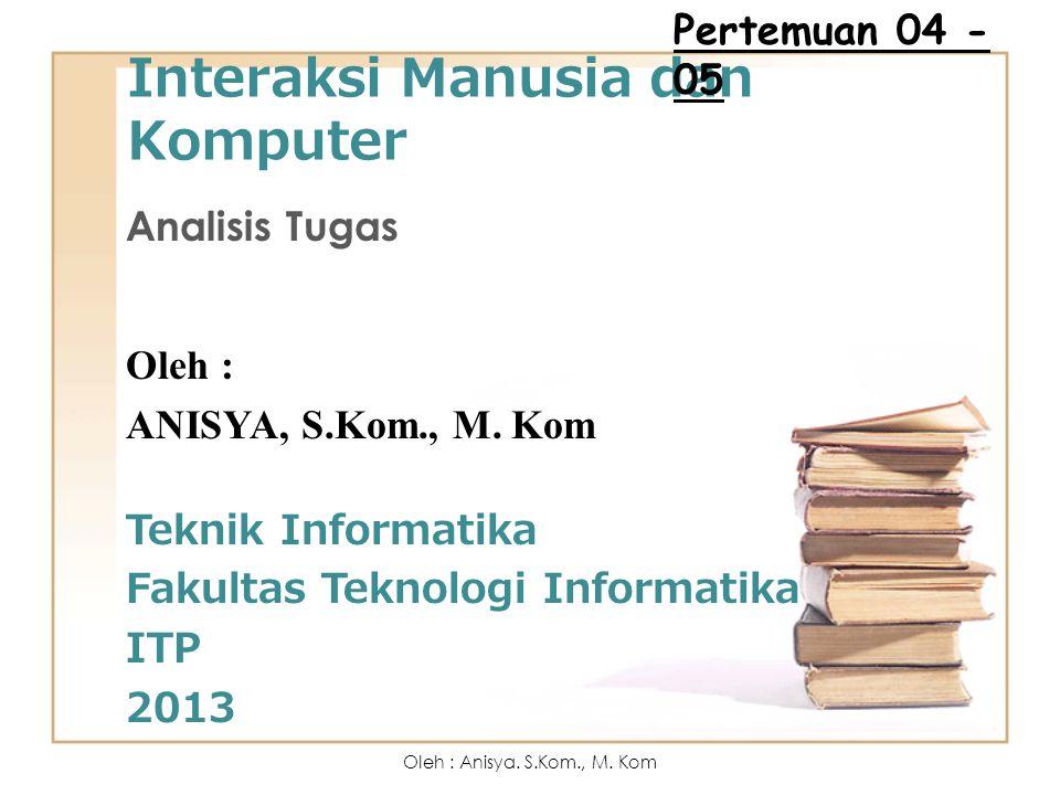 Interaksi Manusia dan Komputer Analisis Tugas Oleh : ANISYA, S.Kom., M. Kom Teknik Informatika Fakultas Teknologi Informatika ITP 2013 Pertemuan 04 -