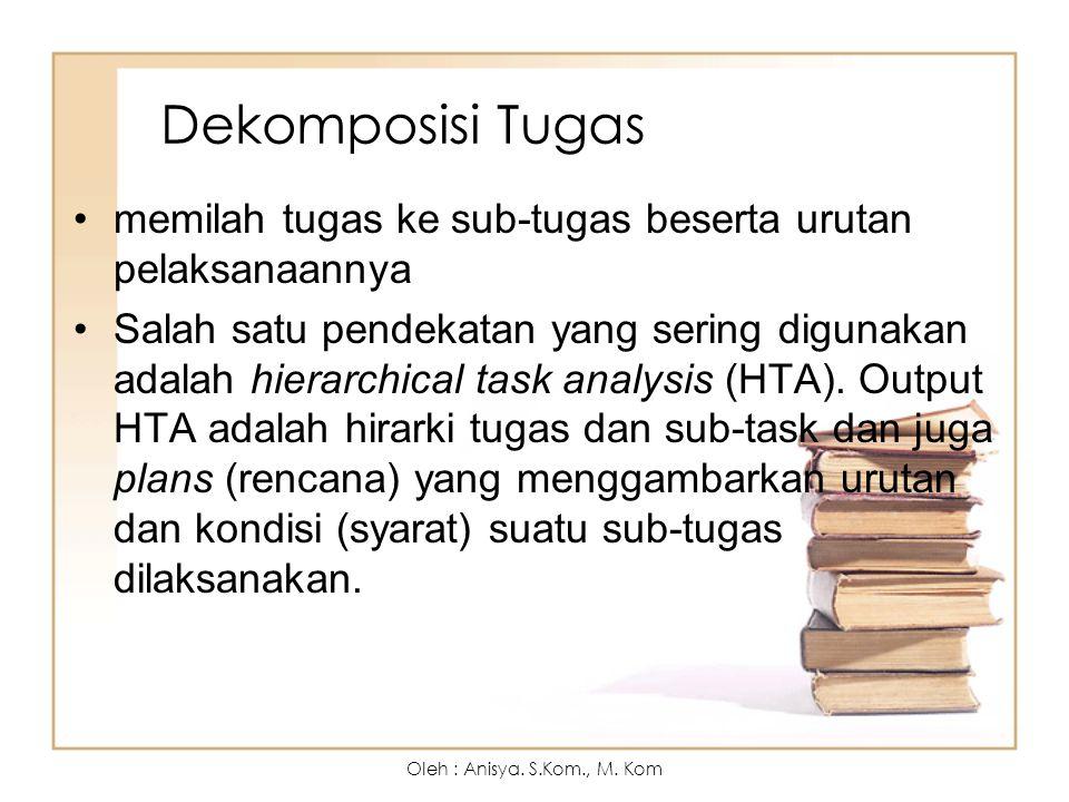 Dekomposisi Tugas memilah tugas ke sub-tugas beserta urutan pelaksanaannya Salah satu pendekatan yang sering digunakan adalah hierarchical task analysis (HTA).
