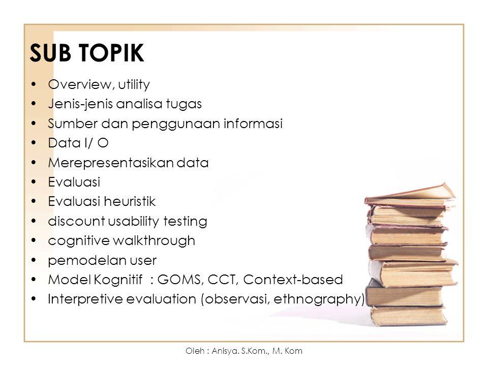SUB TOPIK Overview, utility Jenis-jenis analisa tugas Sumber dan penggunaan informasi Data I/ O Merepresentasikan data Evaluasi Evaluasi heuristik dis