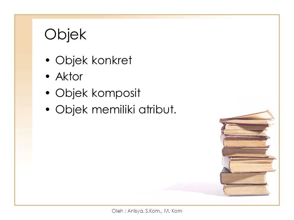 Objek Objek konkret Aktor Objek komposit Objek memiliki atribut. Oleh : Anisya. S.Kom., M. Kom