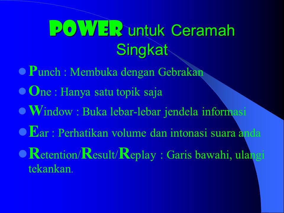 POWER untuk Ceramah Singkat P unch : Membuka dengan Gebrakan O ne : Hanya satu topik saja W indow : Buka lebar-lebar jendela informasi E ar : Perhatik
