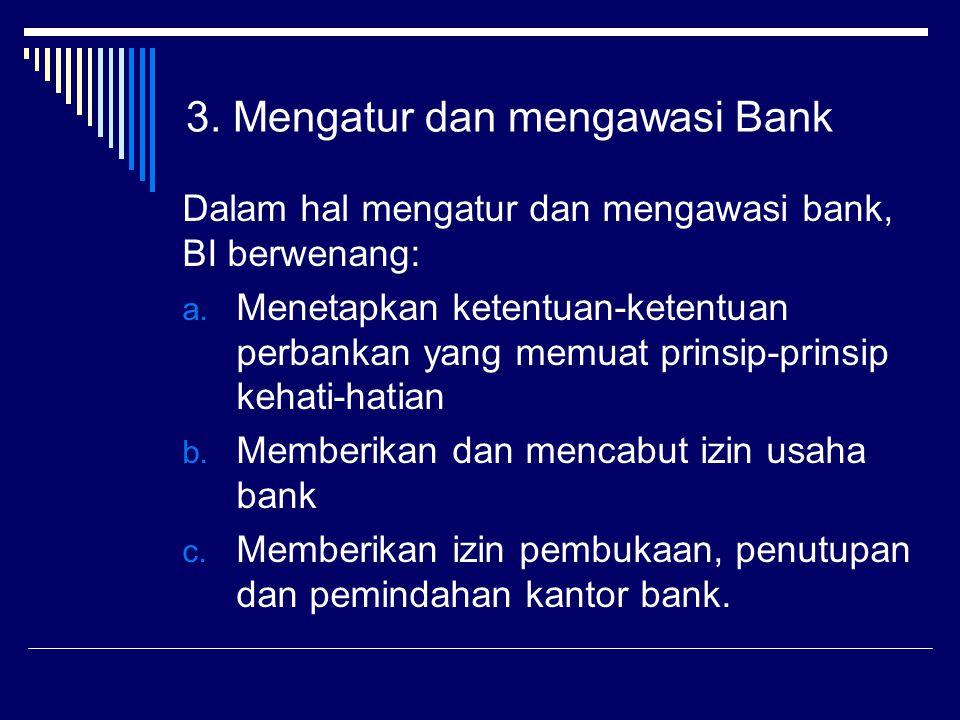 Dalam hal mengatur dan mengawasi bank, BI berwenang: a. Menetapkan ketentuan-ketentuan perbankan yang memuat prinsip-prinsip kehati-hatian b. Memberik