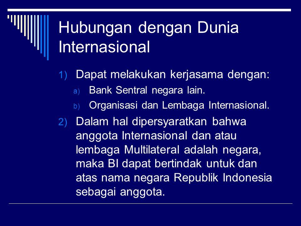 Hubungan dengan Dunia Internasional 1) Dapat melakukan kerjasama dengan: a) Bank Sentral negara lain. b) Organisasi dan Lembaga Internasional. 2) Dala